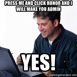 Net Noob - Press me and click honor and I will make you admin Yes!