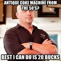Rick Harrison - Antique Coke Machine from the 50's? best i can do is 20 bucks