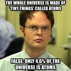 Dwight Schrute - The whole universe is made of 'tiny things' called atoms false: only 4.6% of the universe is atoms