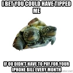 Tips Only Two-Headed Turtle - i bet you could have tipped me if ou didn't have to pay for your iphone bill every month