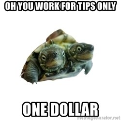 Tips Only Two-Headed Turtle - Oh you work for tips only one dollar