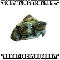 "Tips Only Two-Headed Turtle - ""Sorry my dog ate my money"" ""Riiight. Fuck you buddy!"""