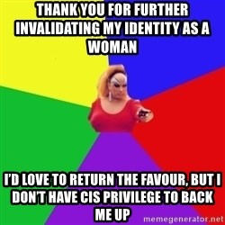 Privilege Denying Tranny - Thank you for further invalidating my identity as a woman        I'd love to return the favour, but I don't have cis privilege to back me up