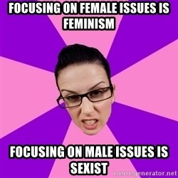 Privilege Denying Feminist - focusing on female issues is feminism focusing on male issues is sexist