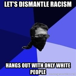 Black Bloc Advice Guy - Let's dismantle racism Hangs out with only white people