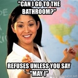 "Unhelpful High School Teacher - ""cAn i go to the bathroom?"" ReFuses unless you say ""may I"""