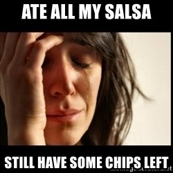 First World Problems - ate all my salsa still have some chips left