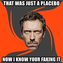 AngryDoctor - that was just a placebo now i know your faking it