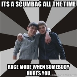 Typical Brothers - its a scumbag all the time rage mode when somebody hurts you