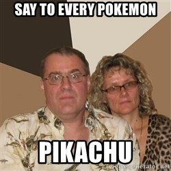 AnnoyingParents - say to every pokemon PIKACHU