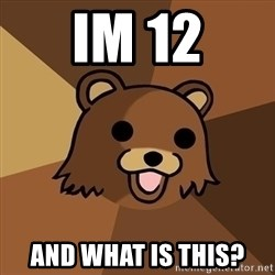 Pedobear - im 12 and what is this?