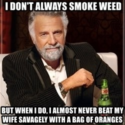 Dos Equis Man -  I don't always smoke weed But when I do, I almost never beat my wife savagely with a bag of oranges