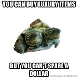Tips Only Two-Headed Turtle - you can buy luxury items but you can't spare a dollar