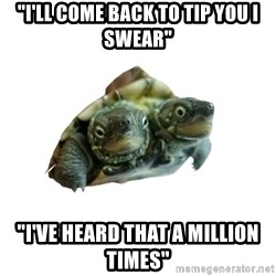 "Tips Only Two-Headed Turtle - ""i'll come back to tip you i swear"" ""i've heard that a million times"""