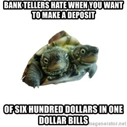 Tips Only Two-Headed Turtle - bank tellers hate when you want to make a deposit of six hundred dollars in one dollar bills