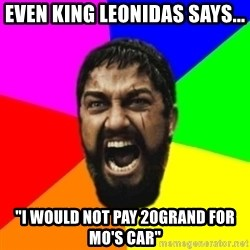 "sparta - even King Leonidas says... ""I would not pay 20grand for Mo's Car"""