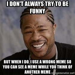 xzibit-yo-dawg - i don't always try to be funny but when i do, i use a wrong meme so you can see a meme while you think of another meme