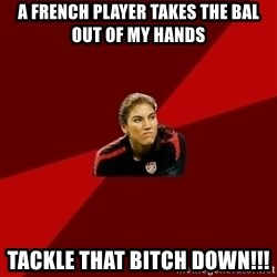 Angry Hope Solo - a french player takes the bal out of my hands tackle that bitch down!!!