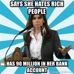 President of Argentina - SAYS SHE HATES RICH PEOPLE HAS 90 MILLION IN HER BANK ACCOUNT