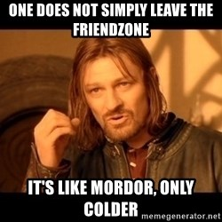 Lord Of The Rings Boromir One Does Not Simply Mordor - One does not simply leave the friendzone it's like mordor, Only colder