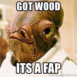 Admiral Ackbar - Got wood Its a fap