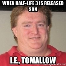 Gabe Newell - WHEN HALF-LIFE 3 IS RELEASED SON I.E., TOMALLOW