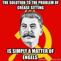 Stalin Says - the solution to the problem of crease sitting is simply a matter of engels.
