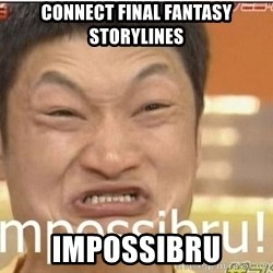 Impossibru Guy - CONNECT FINAL FANTASY STORYLINES impossibru