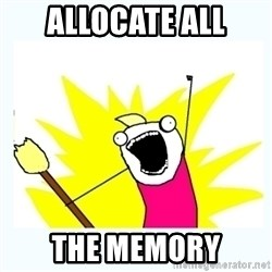 All the things - ALLOCATE ALL THE MEMORY