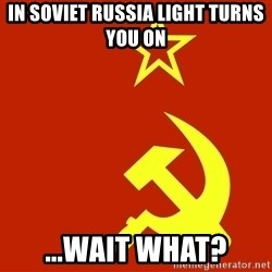 In Soviet Russia - In Soviet Russia Light Turns You On ...Wait What?