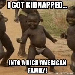 Third World Success - i got kidnapped... into a rich american  Family!