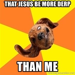 WTF dog - That jesus be more Derp Than me