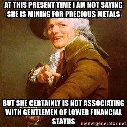 Joseph Ducreux - At this present time I am not saying she is mining for precious metals but she certainly is not associating with gentlemen of lower financial status