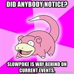 Slowpoke - Did anybody notice? slowpoke is way behind on current events.