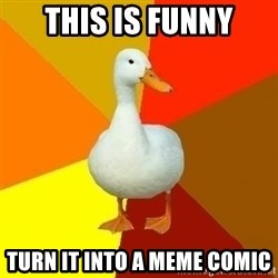Technologically Impaired Duck - this is funny turn it into a meme comic