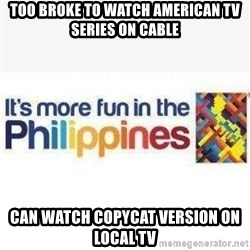 Its More Fun In The Philippines - too broke to watch American tv series on cable can watch copycat version on local tv