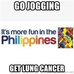 Its More Fun In The Philippines - go jogging get lung cancer
