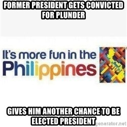 Its More Fun In The Philippines - former president gets convicted for plunder gives him another chance to be elected president
