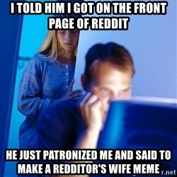 Redditors Wife - I told him i got on the front page of reddit he just patronized me and said to make a redditor's wife meme
