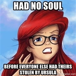 Hipster Ariel - had no soul before everyone else had theirs stolen by ursula