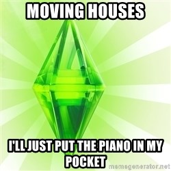 Sims - moving houses i'll just put the piano in my pocket