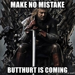 Eddard Stark - Make no mistake butthurt is coming
