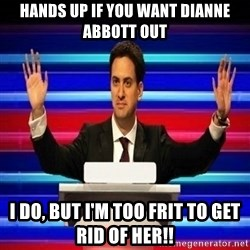 The Ed Miliband Game Show - Hands up if you want dianne abbott out I do, but I'm too frit to get rid of her!!