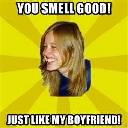 Trologirl - YOU smell good! JUST LIKE MY BOYFRIEND!