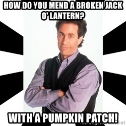 Bad Joke Jerry - How do you mend a broken jack o' lantern? with a pumpkin patch!