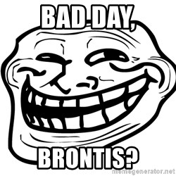 Problem Trollface - Bad day, Brontis?