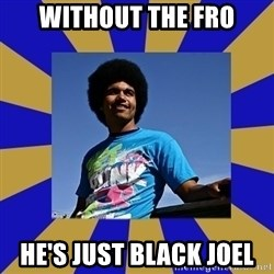 Afro Joel - without the fro he's just black joel