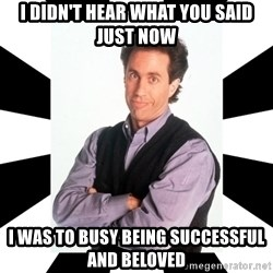 Bad Joke Jerry - i didn't hear what you said just now i was to busy being successful and beloved