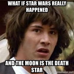 Conspiracy Keanu - What if star wars really happened and the moon is the death star