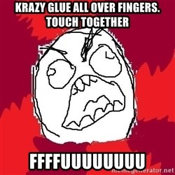 Rage FU - krazy glue all over fingers. touch together ffffuuuuuuuu